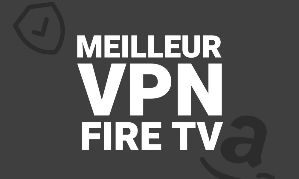 Meilleur VPN Fire TV